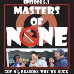 Top 8 1/2 Reasons Why We Suck – Masters of None