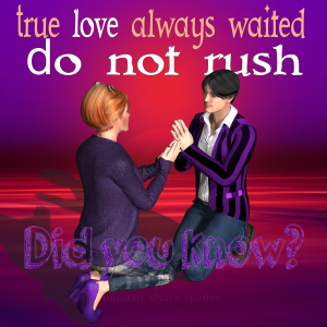Did you know? True love always waited. Do not rush.